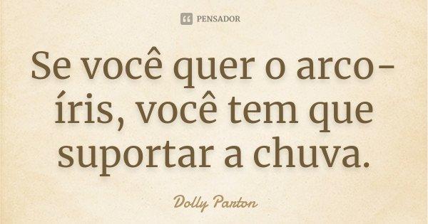 Se você quer o arco-íris, você tem que suportar a chuva.... Frase de Dolly Parton.