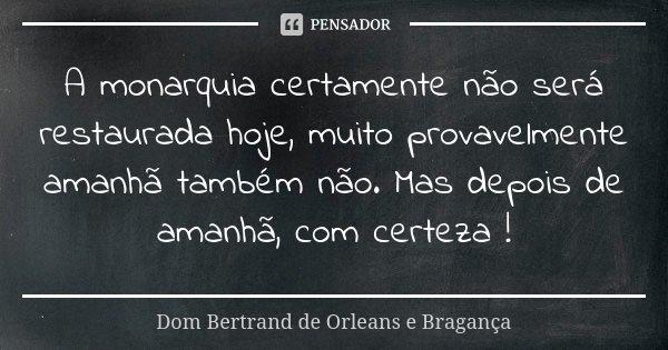 A monarquia certamente não será restaurada hoje, muito provavelmente amanhã também não. Mas depois de amanhã, com certeza !... Frase de Dom Bertrand de Orleans e Bragança.