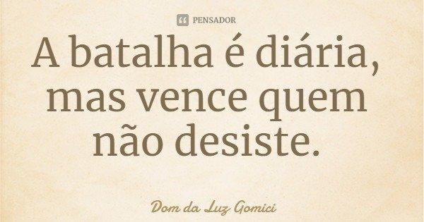 A batalha é diária, mas vence quem não desiste.... Frase de Dom da Luz Gomici.