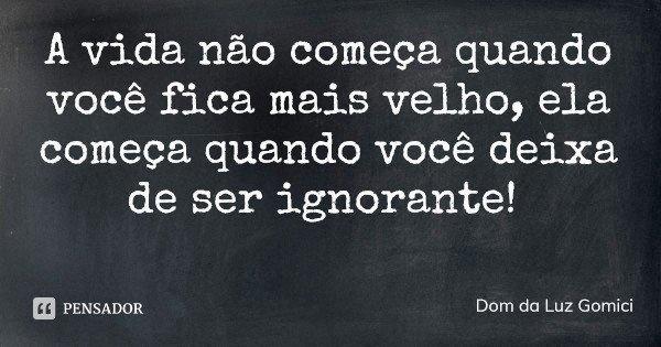 A vida não começa quando você fica mais velho, ela começa quando você deixa de ser ignorante!... Frase de Dom da Luz Gomici.