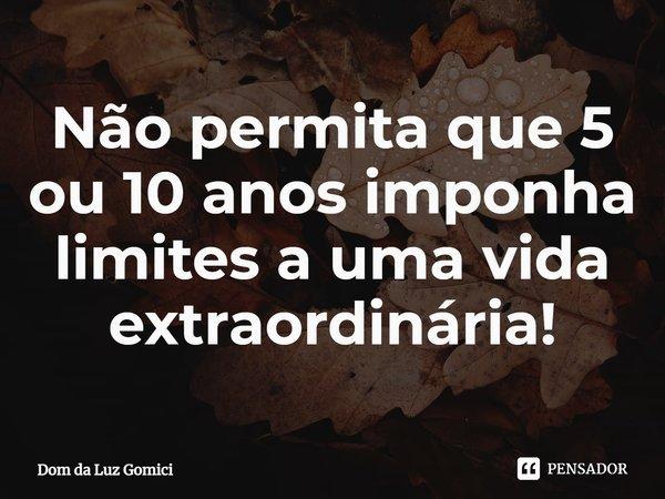 Não permita que 5 ou 10 anos imponha limites a uma vida extraordinária!... Frase de Dom da Luz Gomici.