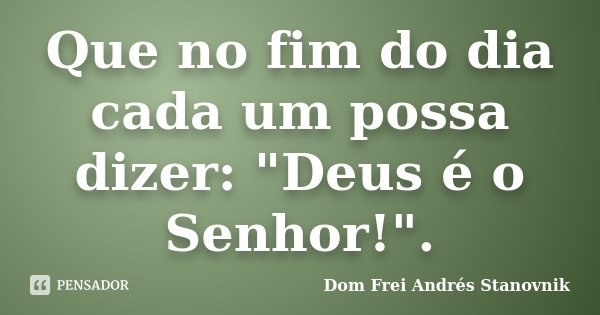 """Que no fim do dia cada um possa dizer: """"Deus é o Senhor!"""".... Frase de Dom Frei Andrés Stanovnik."""