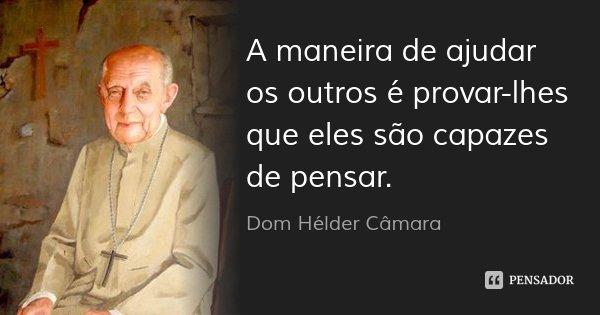 A maneira de ajudar os outros é provar-lhes que eles são capazes de pensar.... Frase de Dom Hélder Câmara.