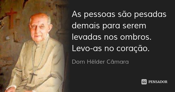 As pessoas são pesadas demais para serem levadas nos ombros. Levo-as no coração.... Frase de Dom Hélder Câmara.