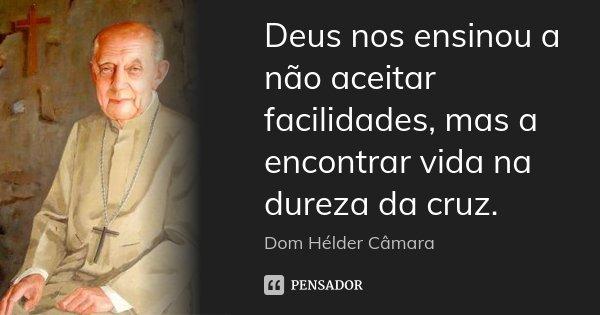 Deus nos ensinou a não aceitar facilidades, mas a encontrar vida na dureza da cruz.... Frase de Dom Helder Camara.