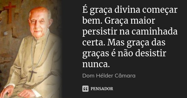 É graça divina começar bem. Graça maior persistir na caminhada certa. Mas graça das graças é não desistir nunca.... Frase de Dom Hélder Câmara.