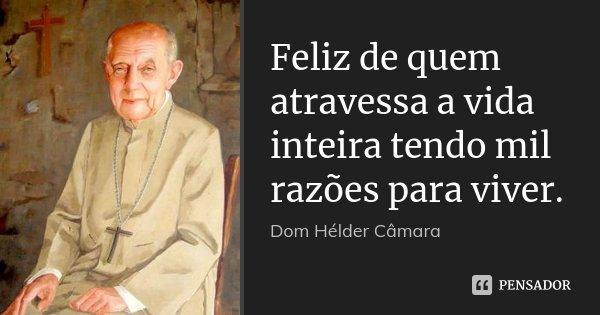 Feliz de quem atravessa a vida inteira tendo mil razões para viver.... Frase de Dom Hélder Câmara.
