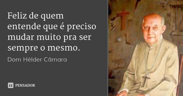 Feliz de quem entende que é preciso mudar muito pra ser sempre o mesmo.... Frase de Dom Hélder Câmara.