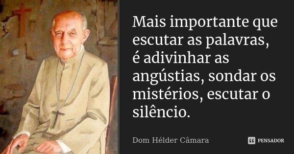 Mais importante que escutar as palavras, é adivinhar as angústias, sondar os mistérios, escutar o silêncio.... Frase de Dom Helder Câmara.