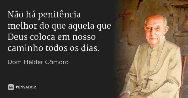 Não há penitência melhor do que aquela que Deus coloca em nosso caminho todos os dias.... Frase de Dom Hélder Câmara.