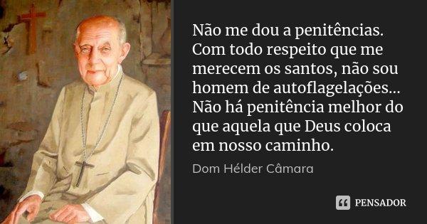 Não me dou a penitências. Com todo respeito que me merecem os santos, não sou homem de autoflagelações... Não há penitência melhor do que aquela que Deus coloca... Frase de Dom Hélder Câmara.