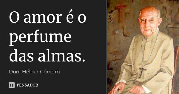O amor é o perfume das almas.... Frase de Dom Hélder Câmara.