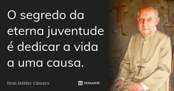 O segredo da eterna juventude é dedicar a vida a uma causa.... Frase de Dom Hélder Câmara.