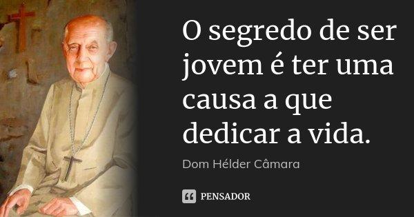 O segredo de ser jovem é ter uma causa a que dedicar a vida.... Frase de Dom Helder Câmara.