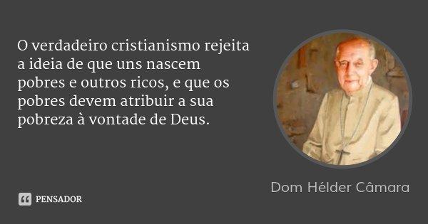 O verdadeiro cristianismo rejeita a ideia de que uns nascem pobres e outros ricos, e que os pobres devem atribuir a sua pobreza à vontade de Deus.... Frase de Dom Hélder Câmara.