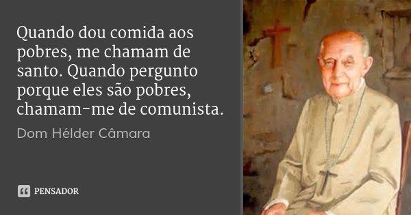 Quando dou comida aos pobres, me chamam de santo. Quando pergunto porque eles são pobres, chamam-me de comunista.... Frase de Dom Hélder Câmara.
