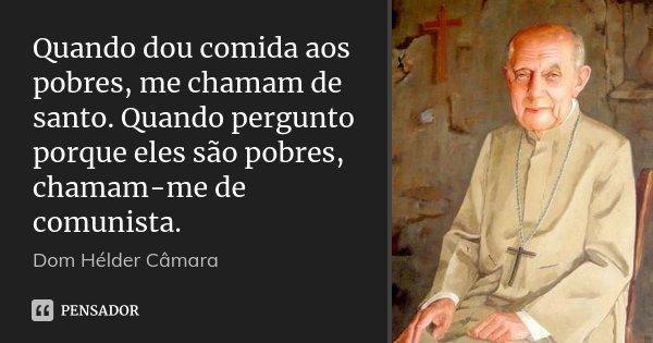 Quando dou comida aos pobres, me chamam de santo. Quando pergunto porque eles são pobres, chamam-me de comunista.... Frase de Dom Helder Câmara.