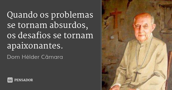 Quando os problemas se tornam absurdos, os desafios se tornam apaixonantes.... Frase de Dom Hélder Câmara.
