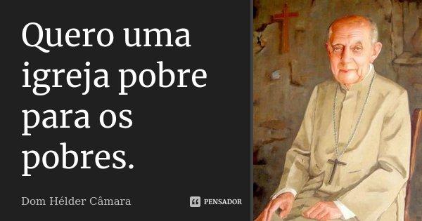 Quero uma igreja pobre para os pobres.... Frase de Dom Helder Camara.