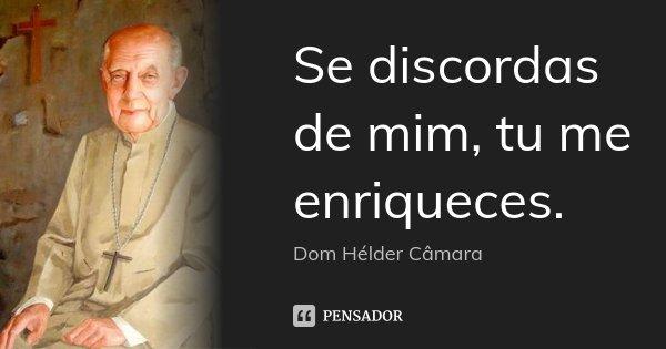 Se discordas de mim, tu me enriqueces.... Frase de Dom Helder Câmara.