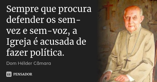 Sempre que procura defender os sem-vez e sem-voz, a Igreja é acusada de fazer política.... Frase de Dom Hélder Câmara.