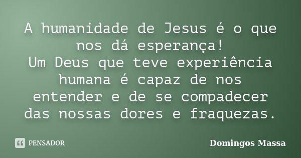 A humanidade de Jesus é o que nos dá esperança! Um Deus que teve experiência humana é capaz de nos entender e de se compadecer das nossas dores e fraquezas.... Frase de domingos massa.