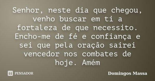 Senhor, neste dia que chegou, venho buscar em ti a fortaleza de que necessito. Encho-me de fé e confiança e sei que pela oração sairei vencedor nos combates de ... Frase de domingos massa.