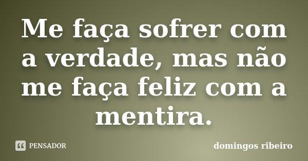 Me faça sofrer com a verdade, mas não me faça feliz com a mentira.... Frase de Domingos Ribeiro.