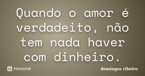 Quando o amor é verdadeito, não tem nada haver com dinheiro.... Frase de Domingos Ribeiro.
