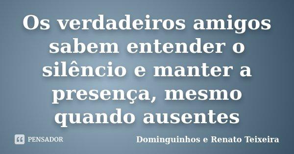 Os verdadeiros amigos sabem entender o silêncio e manter a presença, mesmo quando ausentes... Frase de Dominguinhos e Renato Teixeira.