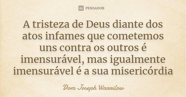 A tristeza de Deus diante dos atos infames que cometemos uns contra os outros é imensurável, mas igualmente imensurável é a sua misericórdia... Frase de Dom Joseph Warrilow.