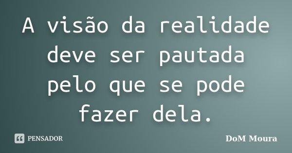A visão da realidade deve ser pautada pelo que se pode fazer dela.... Frase de DoM Moura.
