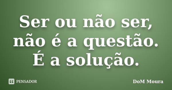Ser ou não ser, não é a questão. É a solução.... Frase de DoM Moura.