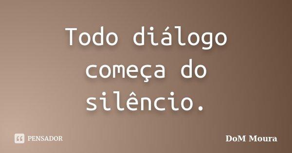 Todo diálogo começa do silêncio.... Frase de DoM Moura.