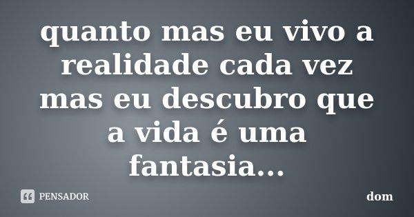 quanto mas eu vivo a realidade cada vez mas eu descubro que a vida é uma fantasia...... Frase de dom.
