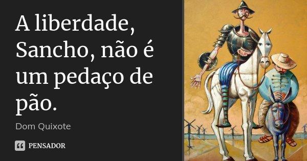 A liberdade, Sancho, não é um pedaço de pão.... Frase de Dom Quixote.