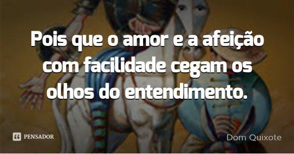 Pois que o amor e a afeição com facilidade cegam os olhos do entendimento.... Frase de Dom Quixote.