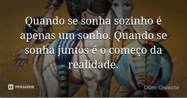 Quando se sonha sozinho é apenas um sonho. Quando se sonha juntos é o começo da realidade.... Frase de Dom Quixote.