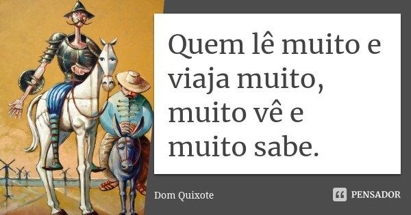 Quem lê muito e viaja muito, muito vê e muito sabe.... Frase de Dom Quixote.