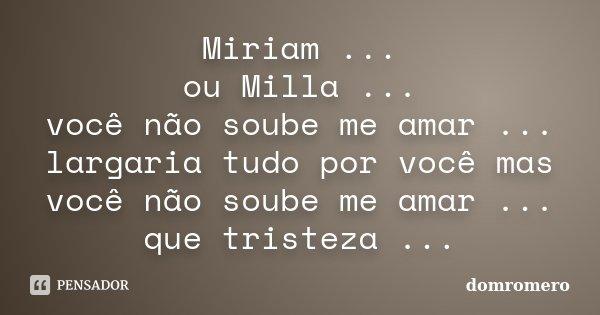 Miriam ... ou Milla ... você não soube me amar ... largaria tudo por você mas você não soube me amar ... que tristeza ...... Frase de domromero.