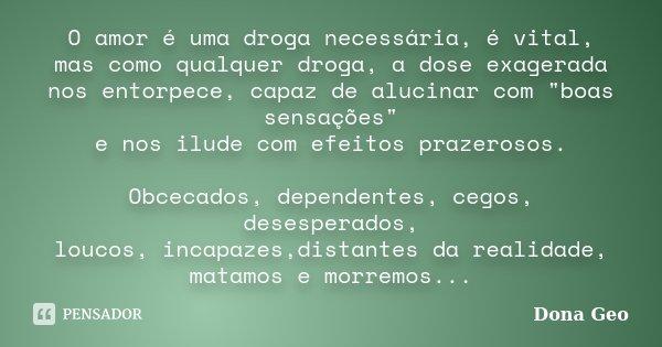 """O amor é uma droga necessária, é vital, mas como qualquer droga, a dose exagerada nos entorpece, capaz de alucinar com """"boas sensações"""" e nos ilude co... Frase de Dona Geo."""