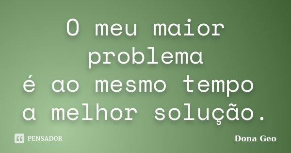 O meu maior problema é ao mesmo tempo a melhor solução.... Frase de Dona Geo.