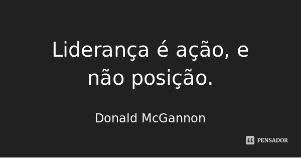 Liderança é ação, e não posição.... Frase de Donald McGannon.