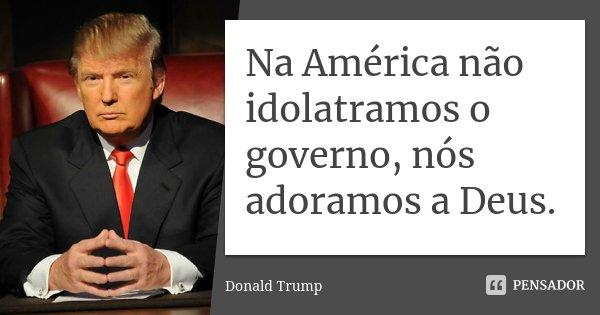 Na América não idolatramos o governo, nós adoramos a Deus.... Frase de Donald Trump.