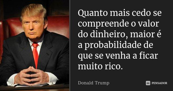 Quanto mais cedo se compreende o valor do dinheiro, maior é a probabilidade de que se venha a ficar muito rico.... Frase de Donald Trump.