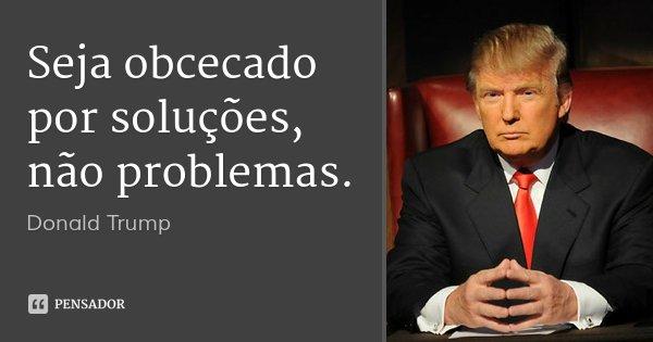 Seja obcecado por soluções, não problemas.... Frase de Donald Trump.