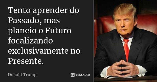 Tento aprender do Passado, mas planeio o Futuro focalizando exclusivamente no Presente.... Frase de Donald Trump.
