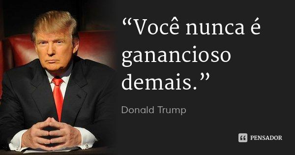 """""""Você nunca é ganancioso demais.""""... Frase de Donald Trump."""