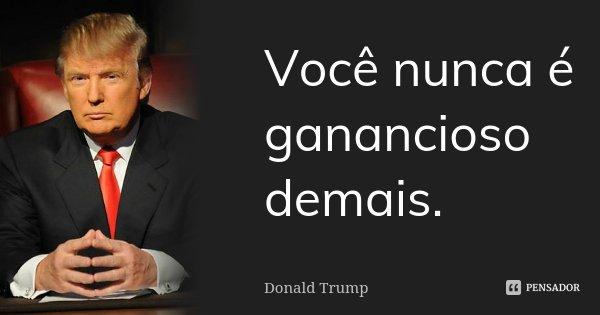 Você nunca é ganancioso demais.... Frase de Donald Trump.