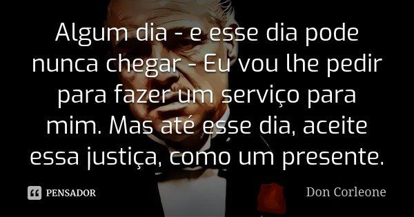 Algum dia - e esse dia pode nunca chegar - Eu vou lhe pedir para fazer um serviço para mim. Mas até esse dia, aceite essa justiça, como um presente.... Frase de Don Corleone.